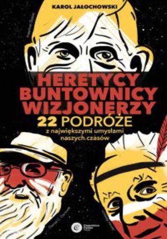 Okładka książki Heretycy, Buntownicy, Wizjonerzy. 22 podróże z największymi umysłami naszych czasów
