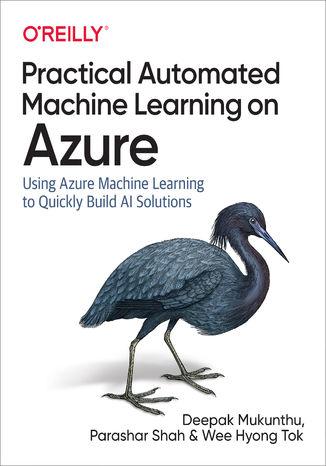 Okładka książki/ebooka Practical Automated Machine Learning on Azure. Using Azure Machine Learning to Quickly Build AI Solutions