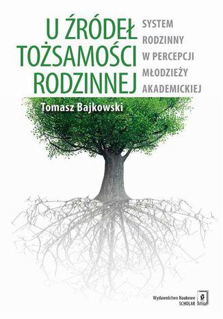 Okładka książki U źródeł tożsamości rodzinnej. System rodzinny w percepcji młodzieży akademickiej