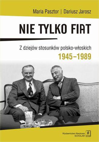 Okładka książki Nie tylko Fiat. Z dziejów stosunków polsko-włoskich 1945-1989