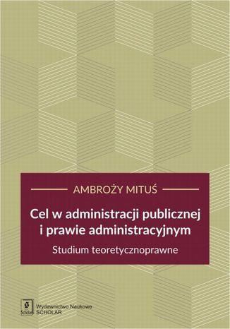 Okładka książki/ebooka Cel w administracji publicznej i prawie administracyjnym
