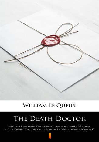 Ebook The Death-Doctor. Being the Remarkable Confessions of Archibald More DEscombe, M.D. of Kensington, London, Selected by Laurence Lanner-Brown, M.D