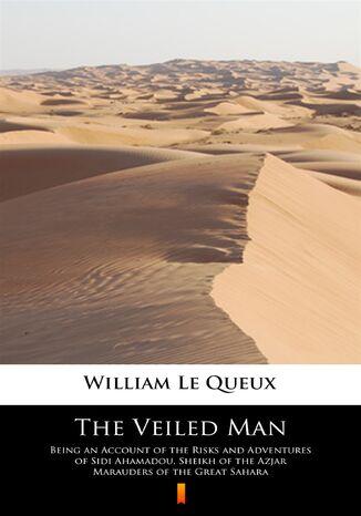 Okładka książki The Veiled Man. Being an Account of the Risks and Adventures of Sidi Ahamadou, Sheikh of the Azjar Marauders of the Great Sahara