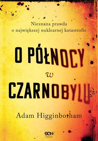 Okładka książki/ebooka O północy w Czarnobylu. Nieznana prawda o największej nuklearnej katastrofie