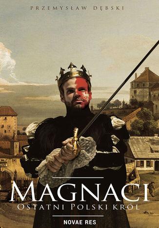 Okładka książki Magnaci. Ostatni polski król