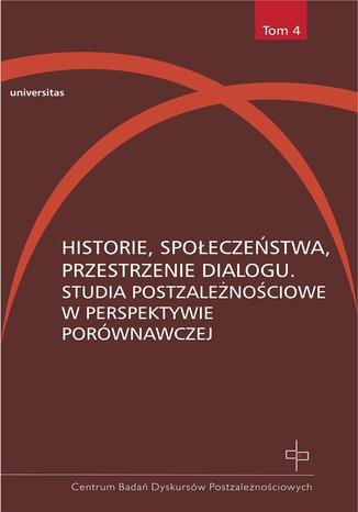 Historie, społeczeństwa, przestrzenie dialogu. Studia postzależnościowe w perspektywie porównawczej
