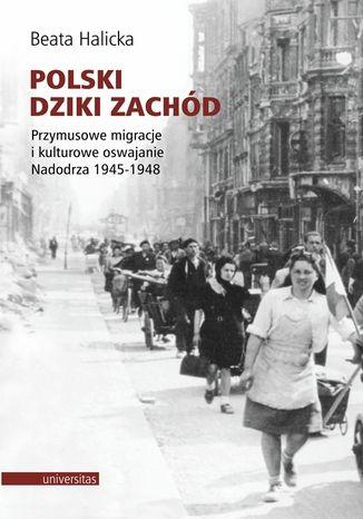 Okładka książki/ebooka Polski Dziki Zachód. Przymusowe migracje i kulturowe oswajanie Nadodrza 1945-1948