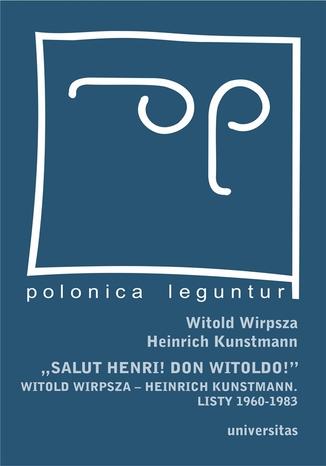 "\""Salut Henri! Don Witoldo!\"" Witold Wirpsza - Heinrich Kunstmann. Listy 1960-1983"