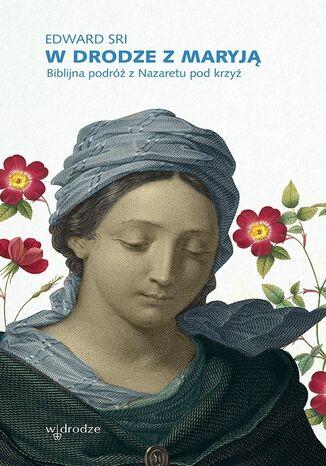 Okładka książki W drodze z Maryją. Biblijna podróż z Nazaretu pod krzyż