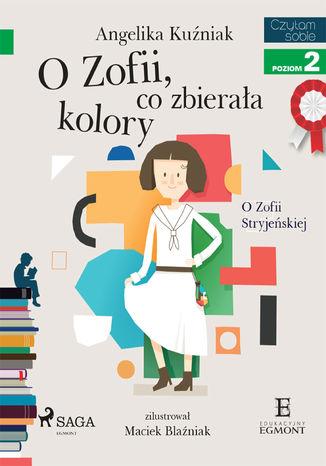 Okładka książki O Zofii, co zbierała kolory - O Zofii Stryjeńskiej