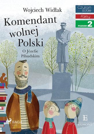 Okładka książki Komendant Wolnej Polski - O Józefie Piłsudskim
