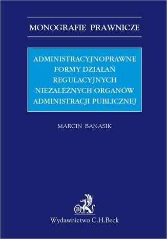 Okładka książki Administracyjnoprawne formy działań regulacyjnych niezależnych organów administracji publicznej