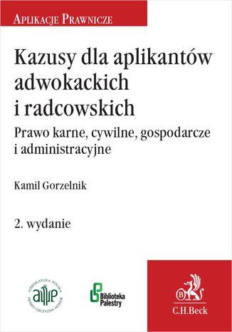 Okładka książki/ebooka Kazusy dla aplikantów adwokackich i radcowskich. Prawo karne cywilne gospodarcze i administracyjne. Wydanie 2