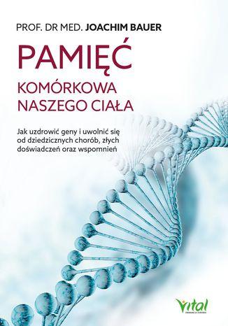 Okładka książki Pamięć komórkowa naszego ciała. Jak uzdrowić geny i uwolnić się od dziedzicznych chorób, złych doświadczeń oraz wspomnień