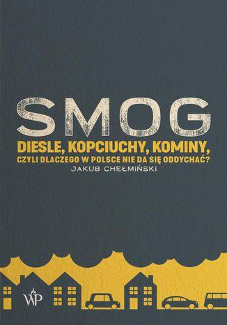 Okładka książki/ebooka SMOG. Diesle, kopciuchy, kominy, czyli dlaczego w Polsce nie da się oddychać?