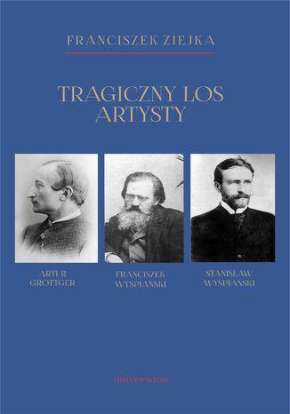 Okładka książki Tragiczny los artysty. Artur Grottger - Franciszek Wyspiański - Stanisław Wyspiański