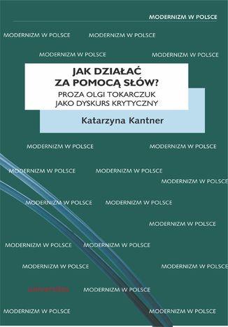 Okładka książki Jak działać za pomocą słów? Proza Olgi Tokarczuk jako dyskurs krytyczny