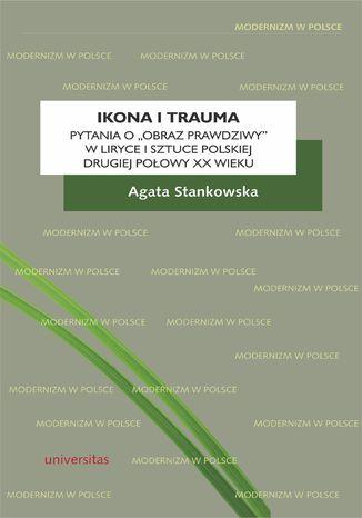 Okładka książki Ikona i trauma. Pytania o 'obraz prawdziwy' w liryce i sztuce polskiej drugiej połowy XX wieku