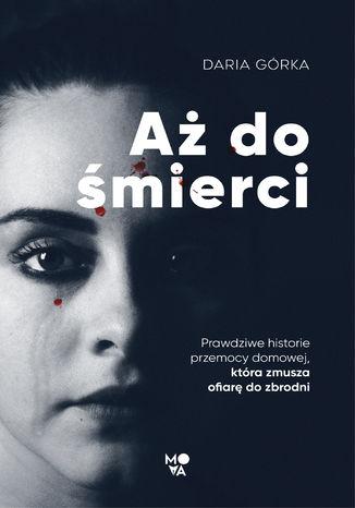 Okładka książki Aż do śmierci. Prawdziwe historie przemocy domowej, która zmusza ofiarę do zbrodni