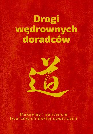 Okładka książki Drogi wędrownych doradców. Maksymy i sentencje twórców chińskiej cywilizacji