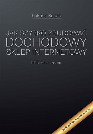 Okładka książki Jak szybko zbudować dochodowy sklep internetowy