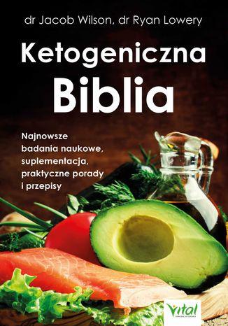 Okładka książki Ketogeniczna Biblia. Najnowsze badania naukowe, suplementacja, praktyczne porady i przepisy