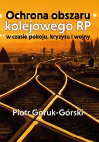 Okładka książki Ochrona obszaru kolejowego RP w czasie pokoju, kryzysu i wojny