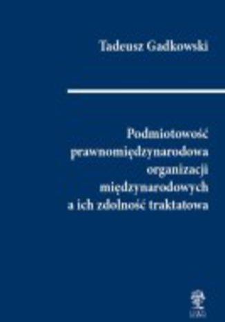 Okładka książki/ebooka Podmiotowość prawnomiędzynarodowa organizacji międzynarodowych a ich zdolność traktatowa