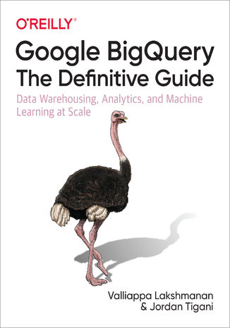 Okładka książki Google BigQuery: The Definitive Guide. Data Warehousing, Analytics, and Machine Learning at Scale