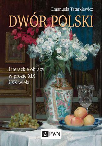 Okładka książki Dwór polski. Literackie obrazy w prozie XIX i XX wieku
