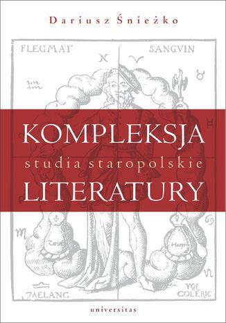 Okładka książki/ebooka Kompleksja literatury. Studia staropolskie