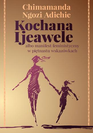 Okładka książki Kochana Ijeawele albo manifest feministyczny w piętnastu wskazówkach