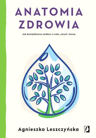 Okładka książki/ebooka Anatomia zdrowia. Jak kompleksowo zadbać o ciało, umysł i duszę