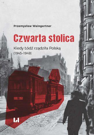 Okładka książki Czwarta stolica. Kiedy Łódź rządziła Polską (1945-1949)