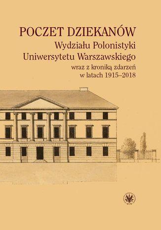 Okładka książki/ebooka Poczet dziekanów Wydziału Polonistyki Uniwersytetu Warszawskiego wraz z kroniką zdarzeń w latach 1915-2018