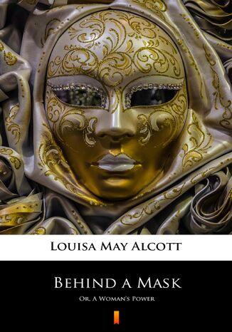Okładka książki Behind a Mask. Or, A Womans Power