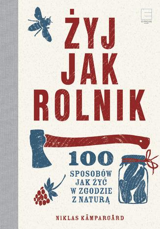 Okładka książki Żyj jak rolnik.100 sposobów jak żyć w zgodzie z naturą