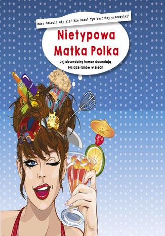 Okładka książki/ebooka Nietypowa Matka Polka. Jej absurdalny humor doceniają tysiące fanów w sieci!