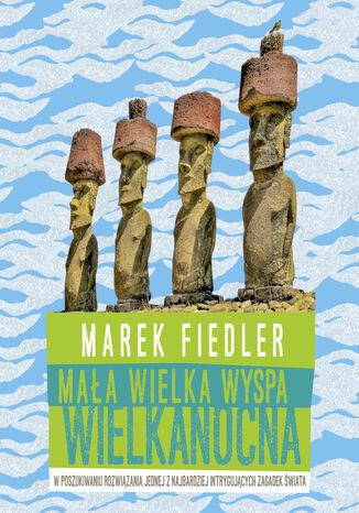Okładka książki Mała wielka Wyspa Wielkanocna. W poszukiwaniu rozwiązania jednej z najbardziej intrygujących zagadek świata