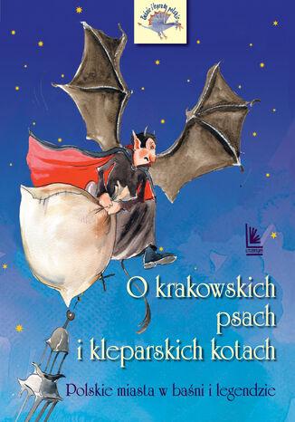 Okładka książki O krakowskich psach i kleparskich kotach - Polskie miasta w baśni i legendzie