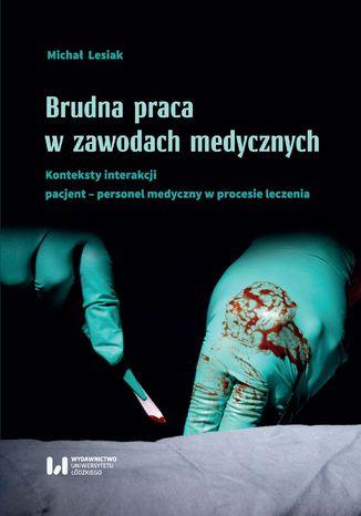 Okładka książki Brudna praca w zawodach medycznych. Konteksty interakcji pacjent-personel medyczny w procesie leczenia