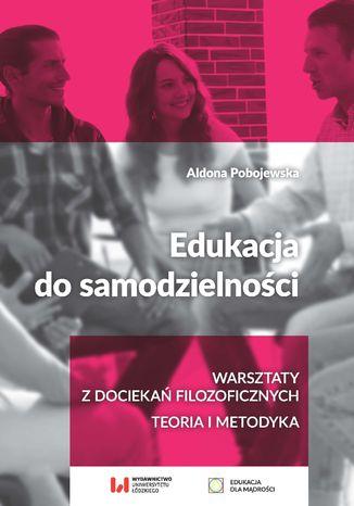 Okładka książki/ebooka Edukacja do samodzielności. Warsztaty z dociekań filozoficznych. Teoria i metodyka