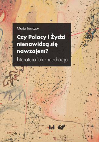 Okładka książki Czy Polacy i Żydzi nienawidzą się nawzajem? Literatura jako mediacja