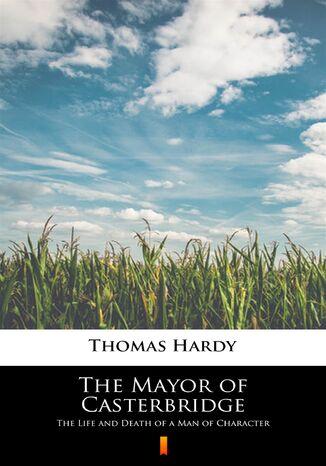 Okładka książki The Mayor of Casterbridge. The Life and Death of a Man of Character