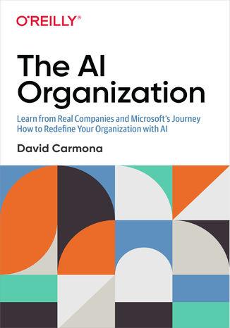 Okładka książki The AI Organization. Learn from Real Companies and Microsoft's Journey How to Redefine Your Organization with AI