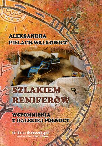 Okładka książki Szlakiem reniferów. Wspomnienia z dalekiej Północy