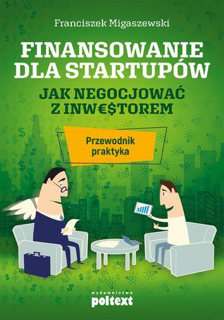 Okładka książki Finansowanie dla startupów. Jak negocjować z inwestorem - przewodnik praktyka