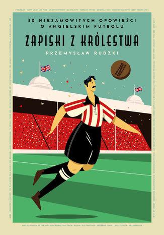 Okładka książki Zapiski z królestwa. 50 niesamowitych opowieści o angielskim futbolu