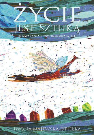 Okładka książki Życie jest sztuką. Rozważania z psychologią w tle