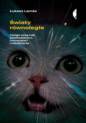 Okładka książki/ebooka Światy równoległe. Czego uczą nas płaskoziemcy, homeopaci i różdżkarze